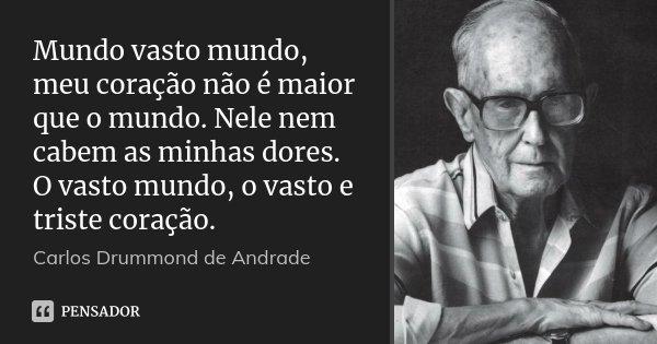 Mundo vasto mundo, meu coração não é maior que o mundo. Nele nem cabem as minhas dores. O vasto mundo, o vasto e triste coração.... Frase de Carlos Drummond de Andrade.