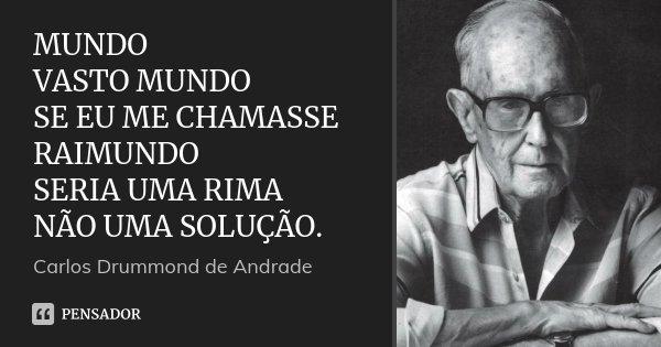 MUNDO VASTO MUNDO SE EU ME CHAMASSE RAIMUNDO SERIA UMA RIMA NÃO UMA SOLUÇÃO.... Frase de CARLOS DRUMMOND DE ANDRADE.