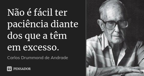 Não é fácil ter paciência diante dos que a têm em excesso.... Frase de Carlos Drummond de Andrade.