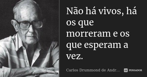 Não há vivos, há os que morreram e os que esperam a vez.... Frase de Carlos Drummond de Andrade.