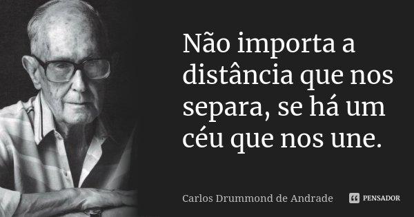 Não importa a distância que nos separa, se há um céu que nos une.... Frase de Carlos Drummond de Andrade.