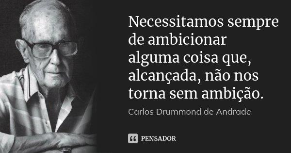 Necessitamos sempre de ambicionar alguma coisa que, alcançada, não nos torna sem ambição.... Frase de Carlos Drummond de Andrade.