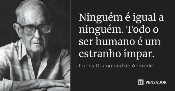 Ninguém é igual a ninguém. Todo o ser humano é um estranho ímpar.... Frase de Carlos Drummond de Andrade.