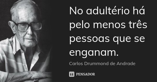 No adultério há pelo menos três pessoas que se enganam.... Frase de Carlos Drummond de Andrade.