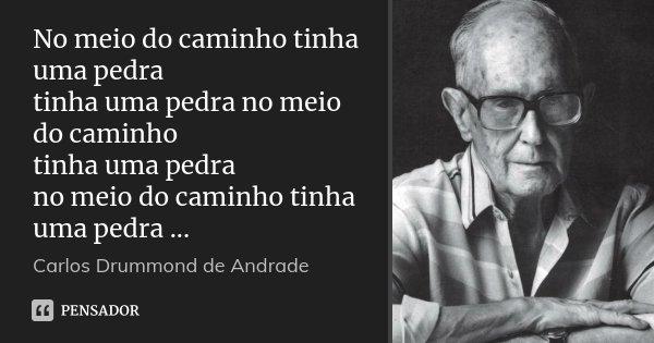No meio do caminho tinha uma pedra tinha uma pedra no meio do caminho tinha uma pedra no meio do caminho tinha uma pedra ...... Frase de Carlos Drummond de Andrade.