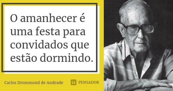 O amanhecer é uma festa para convidados que estão dormindo.... Frase de Carlos Drummond de Andrade.