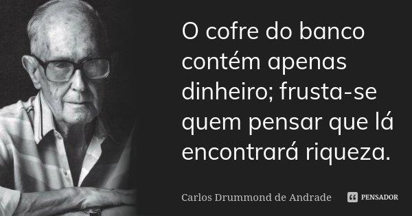 O cofre do banco contém apenas dinheiro; frusta-se quem pensar que lá encontrará riqueza.... Frase de Carlos Drummond de Andrade.