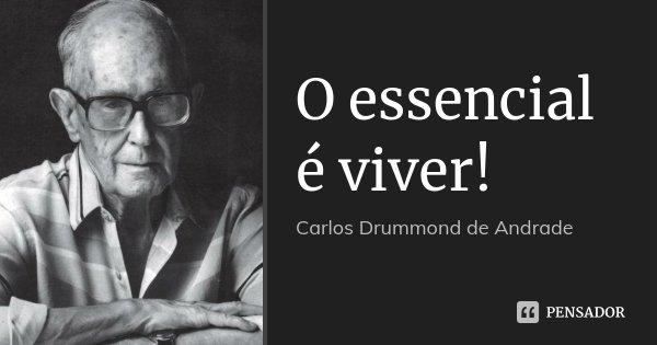 O essencial é viver!... Frase de Carlos Drummond de Andrade.