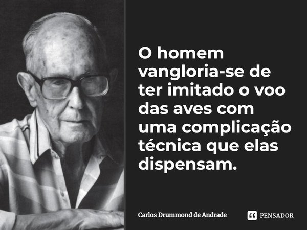 O homem vangloria-se de ter imitado o voo das aves com uma complicação técnica que elas dispensam.... Frase de Carlos Drummond de Andrade.