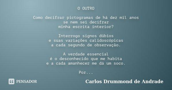 O OUTRO Como decifrar pictogramas de há dez mil anos se nem sei decifrar minha escrita interior? Interrogo signos dúbios e suas variações calidoscópicas a cada ... Frase de Carlos Drummond de Andrade.