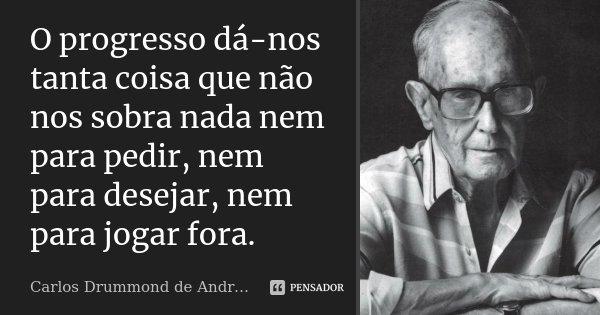 O progresso dá-nos tanta coisa que não nos sobra nada nem para pedir, nem para desejar, nem para jogar fora.... Frase de Carlos Drummond de Andrade.
