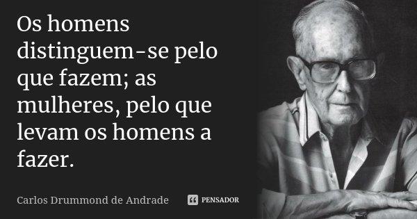 Os homens distinguem-se pelo que fazem; as mulheres, pelo que levam os homens a fazer.... Frase de Carlos Drummond de Andrade.