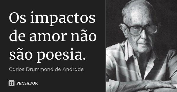 Os impactos de amor não são poesia.... Frase de Carlos Drummond de Andrade.