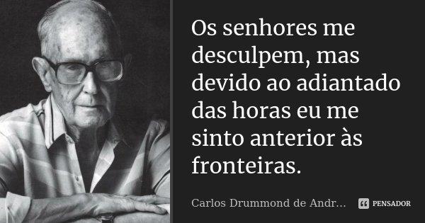 Os senhores me desculpem, mas devido ao adiantado das horas eu me sinto anterior às fronteiras.... Frase de Carlos Drummond de Andrade.
