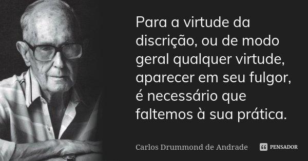 Para a virtude da discrição, ou de modo geral qualquer virtude, aparecer em seu fulgor, é necessário que faltemos à sua prática.... Frase de Carlos Drummond de Andrade.