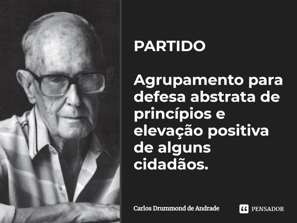 PARTIDO Agrupamento para defesa abstrata de princípios e elevação positiva de alguns cidadãos.... Frase de Carlos Drummond de Andrade.