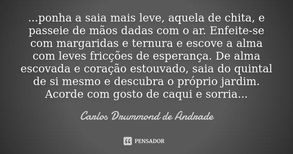 ...ponha a saia mais leve, aquela de chita, e passeie de mãos dadas com o ar. Enfeite-se com margaridas e ternura e escove a alma com leves fricções de esperanç... Frase de Carlos Drummond de Andrade.