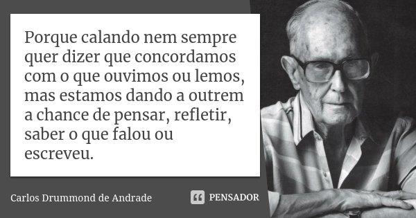 Porque calando nem sempre quer dizer que concordamos com o que ouvimos ou lemos, mas estamos dando a outrem a chance de pensar, refletir, saber o que falou ou e... Frase de Carlos Drummond de Andrade.