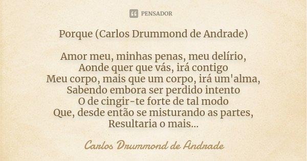 Porque (Carlos Drummond de Andrade) Amor meu, minhas penas, meu delírio, Aonde quer que vás, irá contigo Meu corpo, mais que um corpo, irá um'alma, Sabendo embo... Frase de Carlos Drummond de Andrade.