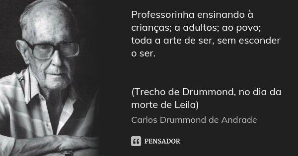 Professorinha ensinando à crianças; a adultos; ao povo; toda a arte de ser, sem esconder o ser. (Trecho de Drummond, no dia da morte de Leila)... Frase de Carlos Drummond de Andrade.