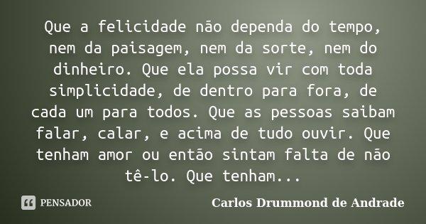 Que a felicidade não dependa do tempo, nem da paisagem, nem da sorte, nem do dinheiro. Que ela possa vir com toda simplicidade, de dentro para fora, de cada um ... Frase de Carlos Drummond de Andrade.
