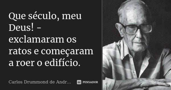 Que século, meu Deus! - exclamaram os ratos e começaram a roer o edifício.... Frase de Carlos Drummond de Andrade.