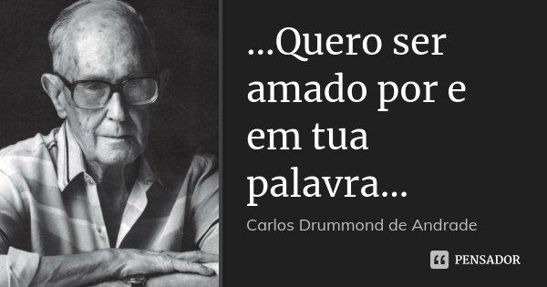 ...Quero ser amado por e em tua palavra...... Frase de Carlos Drummond de Andrade.