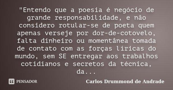 """""""Entendo que a poesia é negócio de grande responsabilidade, e não considero rotular-se de poeta quem apenas verseje por dor-de-cotovelo, falta dinheiro ou ... Frase de Carlos Drummond de Andrade."""