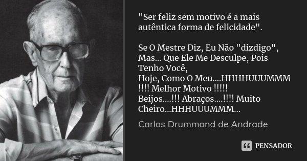 """""""Ser feliz sem motivo é a mais autêntica forma de felicidade"""". Se O Mestre Diz, Eu Não """"dizdigo"""", Mas... Que Ele Me Desculpe, Pois Tenho Voc... Frase de Carlos Drummond de Andrade."""