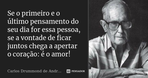 Se o primeiro e o último pensamento do seu dia for essa pessoa, se a vontade de ficar juntos chega a apertar o coração: é o amor!... Frase de Carlos Drummond de Andrade.
