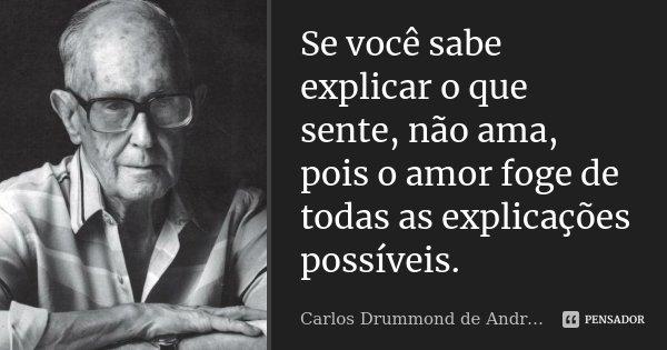 Se você sabe explicar o que sente, não ama, pois o amor foge de todas as explicações possíveis.... Frase de Carlos Drummond de Andrade.
