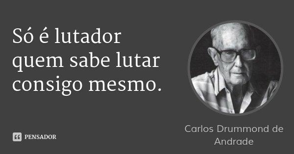 Só é lutador quem sabe lutar consigo mesmo.... Frase de Carlos Drummond de Andrade.
