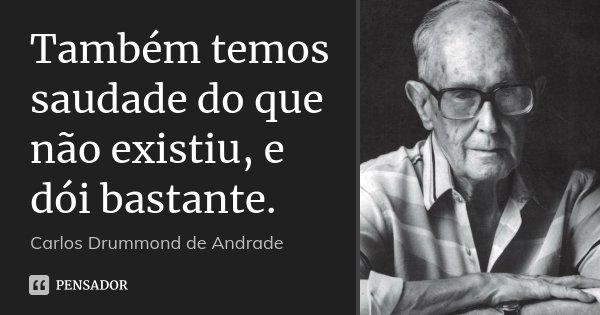 Também temos saudade do que não existiu, e dói bastante.... Frase de Carlos Drummond de Andrade.