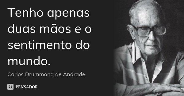 Tenho apenas duas mãos e o sentimento do mundo.... Frase de Carlos Drummond de Andrade.