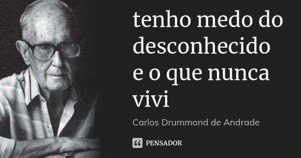 tenho medo do desconhecido e o que nunca vivi... Frase de Carlos Drummond de Andrade.