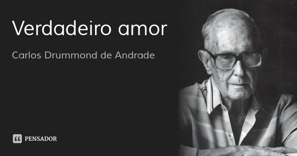 Verdadeiro amor... Frase de Carlos Drummond de Andrade.