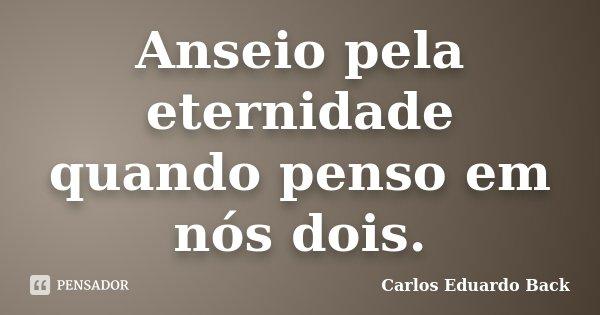 Anseio pela eternidade quando penso em nós dois.... Frase de Carlos Eduardo Back.