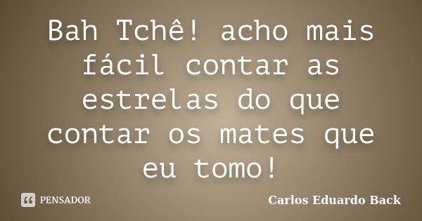 Bah Tchê! acho mais fácil contar as estrelas do que contar os mates que eu tomo!... Frase de Carlos Eduardo Back.