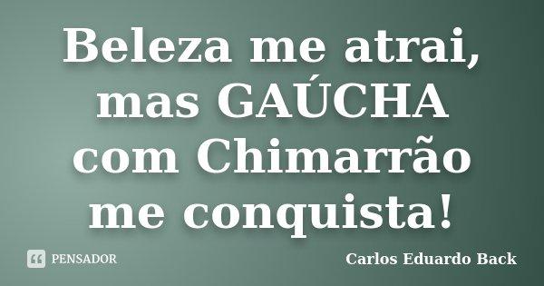 Beleza me atrai, mas GAÚCHA com Chimarrão me conquista!... Frase de Carlos Eduardo Back.