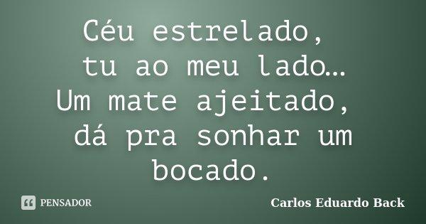 Céu estrelado, tu ao meu lado… Um mate ajeitado, dá pra sonhar um bocado.... Frase de Carlos Eduardo Back.
