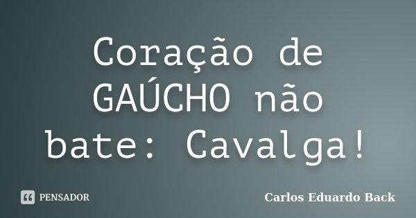 Coração de GAÚCHO não bate: Cavalga!... Frase de Carlos Eduardo Back.