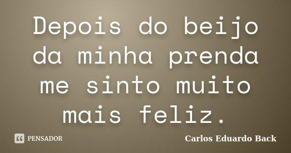 Depois do beijo da minha prenda me sinto muito mais feliz.... Frase de Carlos Eduardo Back.