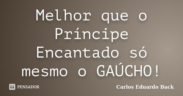 Melhor que o Príncipe Encantado só mesmo o GAÚCHO!... Frase de Carlos Eduardo Back.