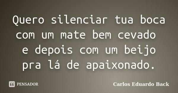 Quero silenciar tua boca com um mate bem cevado e depois com um beijo pra lá de apaixonado.... Frase de Carlos Eduardo Back.
