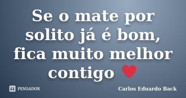 Se o mate por solito já é bom, fica muito melhor contigo ♥... Frase de Carlos Eduardo Back.