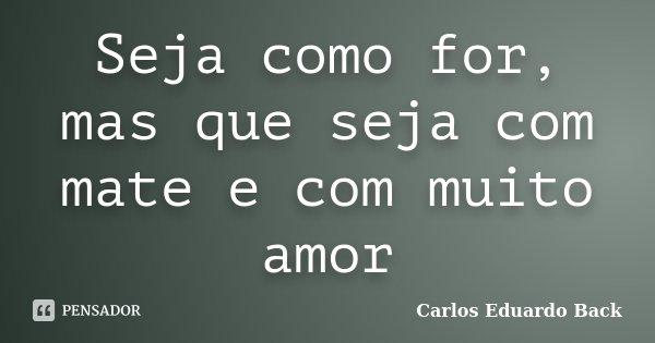 Seja como for, mas que seja com mate e com muito amor... Frase de Carlos Eduardo Back.