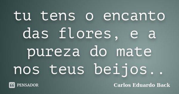 tu tens o encanto das flores, e a pureza do mate nos teus beijos..... Frase de Carlos Eduardo Back.