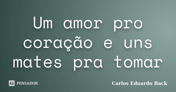Um amor pro coração e uns mates pra tomar... Frase de Carlos Eduardo Back.