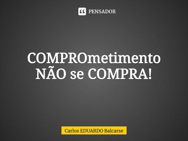 COMPROmetimento NÃO se COMPRA!... Frase de Carlos EDUARDO Balcarse.