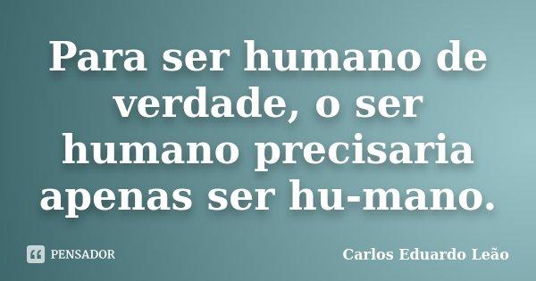 Para ser humano de verdade, o ser humano precisaria apenas ser hu-mano.... Frase de Carlos Eduardo Leão.